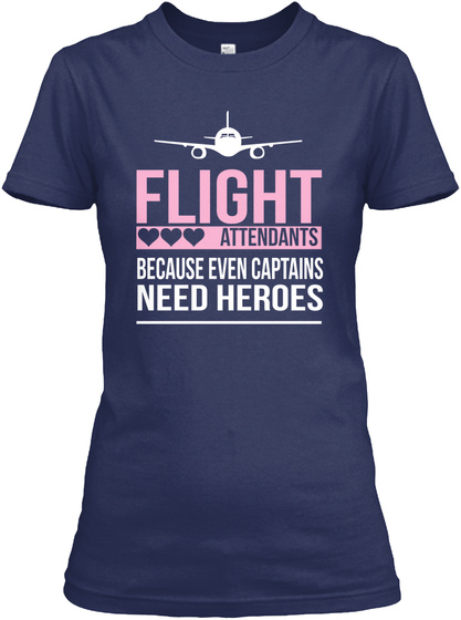 Flight Attendants Because Even Captains Need Heroes Navy T-Shirt Front
