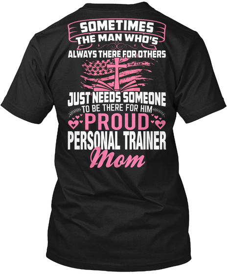 Sometimes The Man Who Is Always There For Others Just Needs Someone To Be There For Him Proud Personal Trainer Mom Black T-Shirt Back