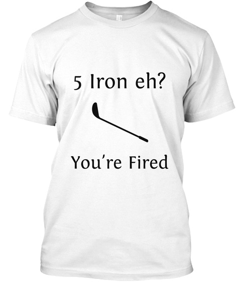 5 Iron Eh? You're Fired White T-Shirt Front