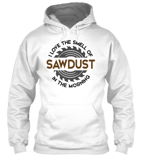I Love The Smell Of Sawdust In The Morning White T-Shirt Front