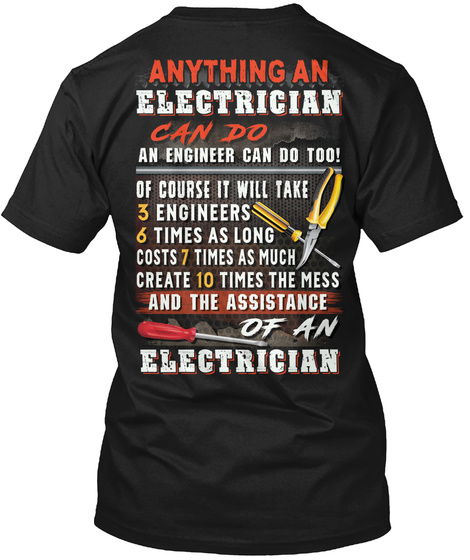 Anything An Electrician Can Do An Engineer Can Do Too! Of Course It Will Take 3 Engineers 6 Times As Long Costs 7... Black T-Shirt Back