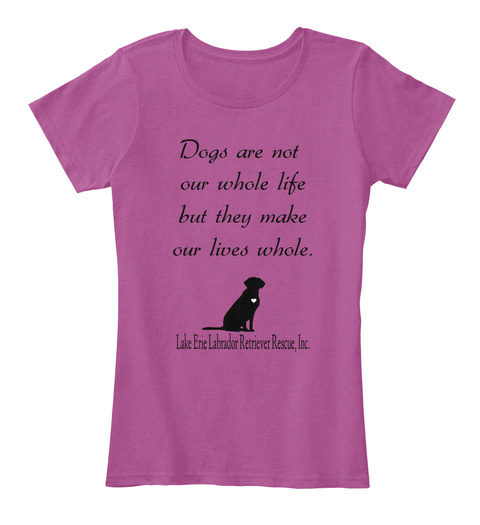 Dogs Are Not Our Whole Life But They Make Our Lives Whole. Lake Erie Labrador Retriever Rescue,Inc Heathered Pink Raspberry T-Shirt Front