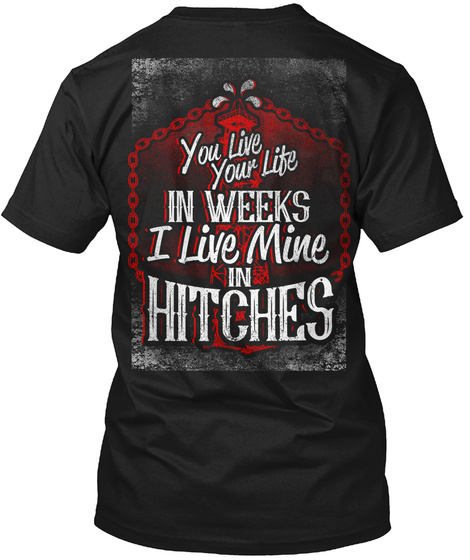 You Live Your Life In Weeks I Live Mine In Hitches Black T-Shirt Back