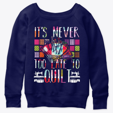 It's Never Too Late To Quilt Navy  T-Shirt Front