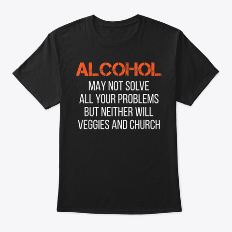 Alcohol Is Better Than Veggies And Churc Black T-Shirt Front