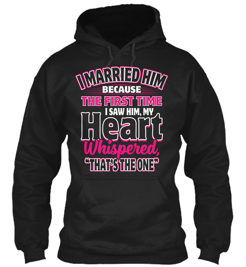 """I Married Him Because The First Time I Saw Him,My Heart Whispered """"That's The One"""" Black Sweatshirt Front"""