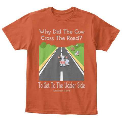 Why Did The Cow Cross The Road? To Get To The Udder Side * Alexander & Kent * Deep Orange  T-Shirt Front