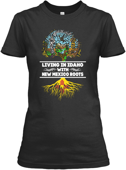 Living In Idaho With New Mexico Roots Black T-Shirt Front