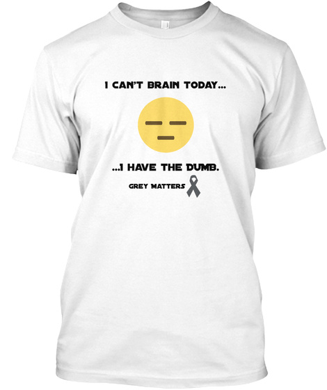 I Can't Brain Today... ...I Have The Dumb. Grey Matters White T-Shirt Front