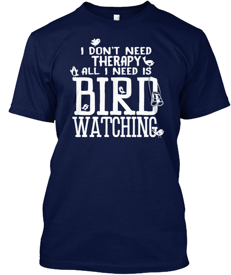 I Don't Need Therapy All I Need Is Bird Watching Navy T-Shirt Front