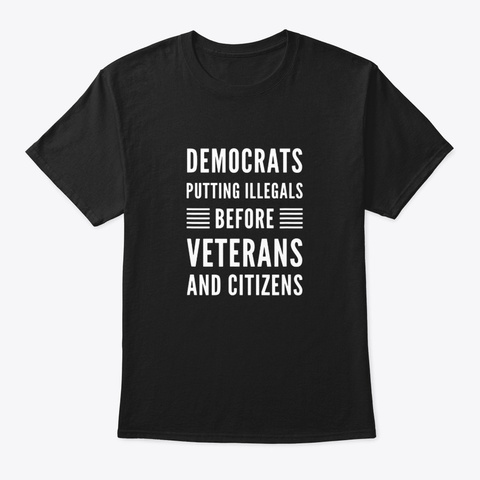 Anti Democrats Illegals Before Veterans Black T-Shirt Front