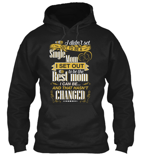 I Didn't Set Out To Be A Single Mom I Set Out To Be The Best Mom I Can Be And That Hasn't Changed Black T-Shirt Front