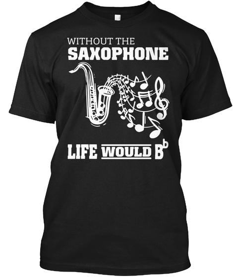With Out The Saxophone Life Would Bb Funny T Black T-Shirt Front