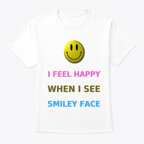 I Feel Happy When I See Smiley Face  White T-Shirt Front