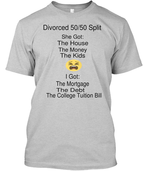 Divorced 50/50 Split She Got: The House The Money The Kids I Got: The Mortgage The Debt The College Tuition Bill Light Steel T-Shirt Front