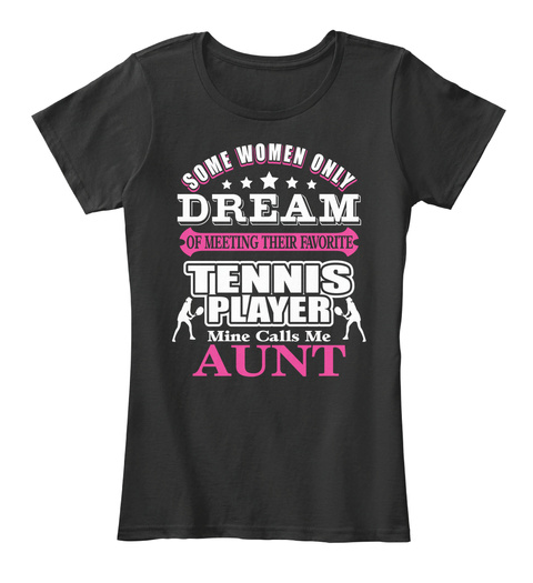 Some Women Only Dream Of Meeting Their Favourite Tennis Player Mine Calls Me Aunt Black T-Shirt Front