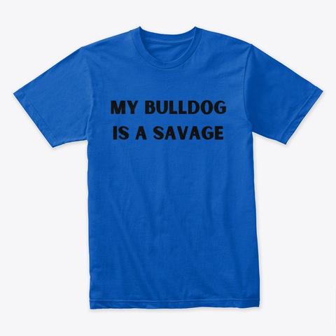 My Bulldog Is A Savage Royal T-Shirt Front