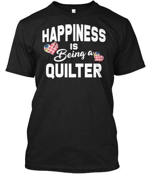 Happiness Is A Quilter Quilting Shirt Black T-Shirt Front