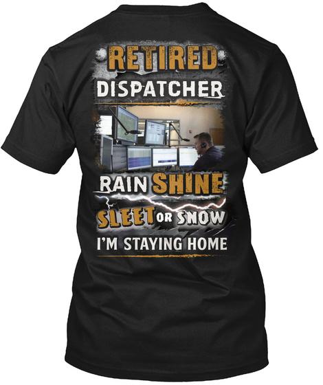 Retired Dispatcher Rain Shine Sleet Or Snow I'm Staying Home Black T-Shirt Back
