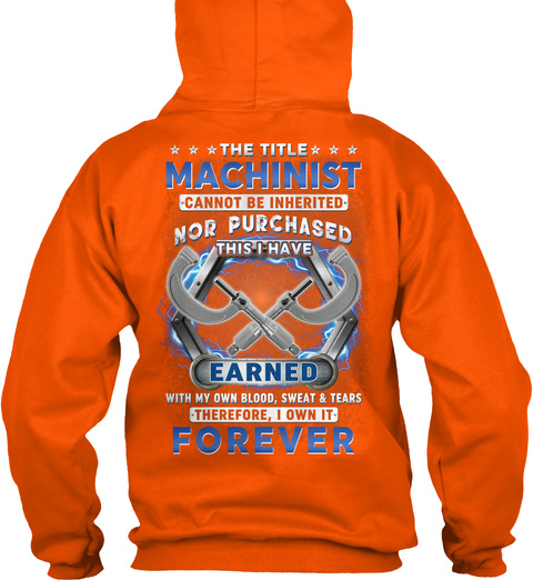The Title Machinist Cannot Be Inherited Nor Purchased This I Have Earned With My Own Blood, Sweat & Tears Safety Orange T-Shirt Back