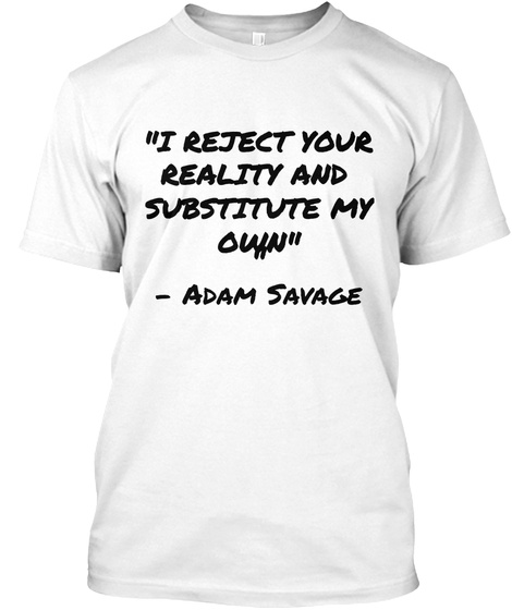 I Reject Your Reality And Substitute My Own    Adam Savage White T-Shirt Front