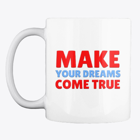 Make Your Dreams Come True Mug White T-Shirt Front