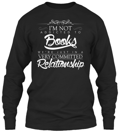 I'm Not Addicted To Books We're Just In A Very Committed Relationship Black Long Sleeve T-Shirt Front