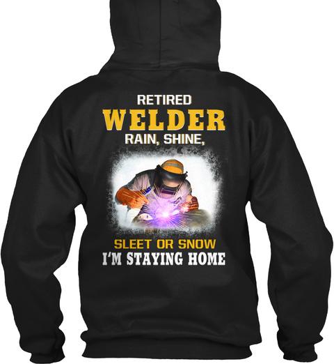 Retired Welder Rain, Shine Sleet Or Snow I'm Staying Home Black T-Shirt Back
