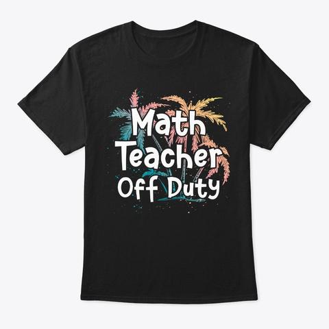 Math Teacher Vacation Gift Off Duty Black T-Shirt Front