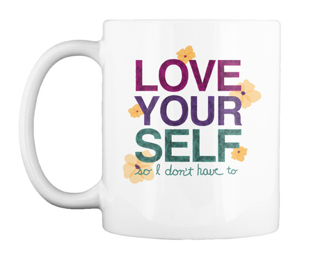 Love Yourself So I Don't Have To White T-Shirt Front