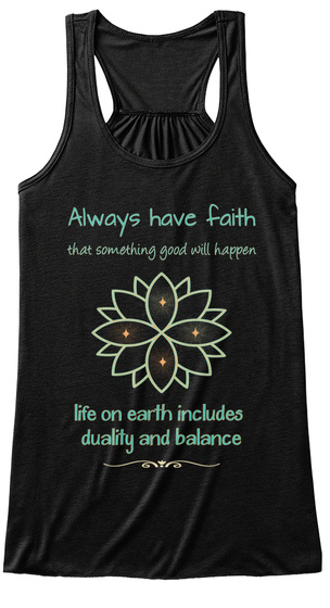Always Have Faith That Something Good Will Happen Life On Earth Includes  Duality And Balance Black T-Shirt Front