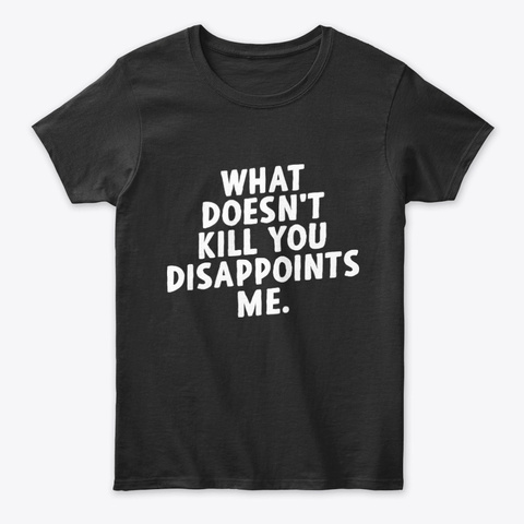 What Doesnt Kill You Disappoints Me Unisex Tshirt