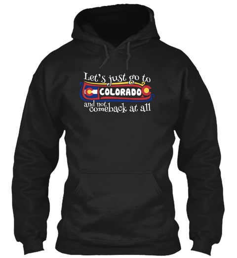 Let's Just Go To Colorado And Not Comeback At All Black Sweatshirt Front