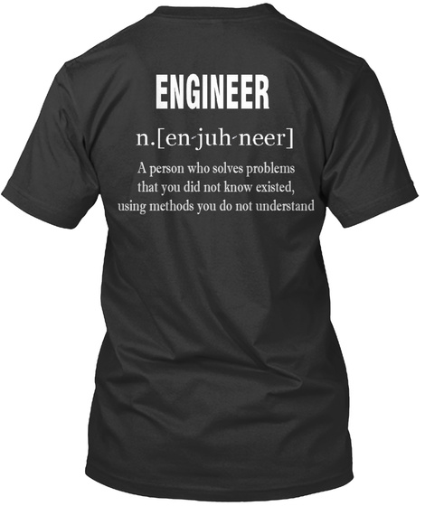 Engineer N.[En Juh Neer] A Person Who Solves Problems That You Did Not Know Existed Using Methods You Do Not Understand Black T-Shirt Back