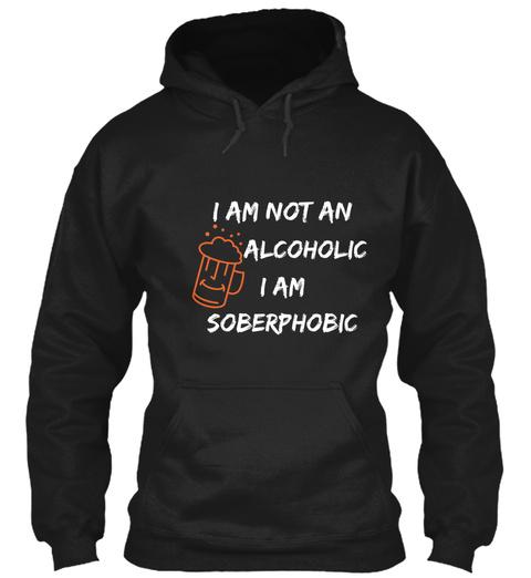 I Am Not An Alcoholic I Am  So B Erphobic Black T-Shirt Front