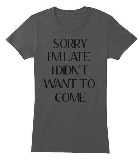 Sorry I'm Late I Didn't Want To Come Asphalt T-Shirt Front