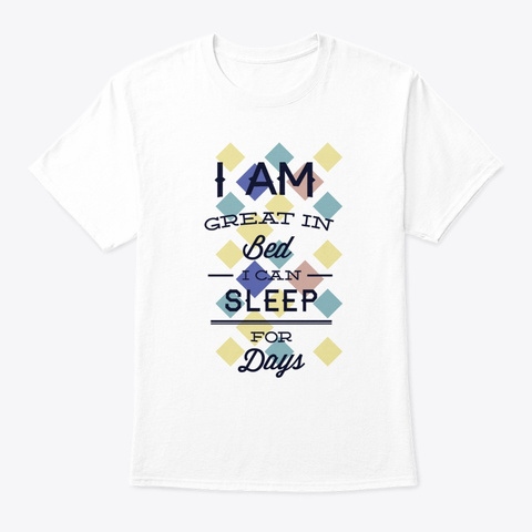 I'm Great In Bed I Can Sleep For Days    White T-Shirt Front