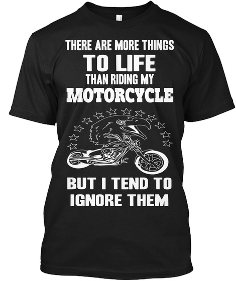 There Are More Things To Life Than Riding My Motorcycle But I Tend To Ignore Them Black T-Shirt Front