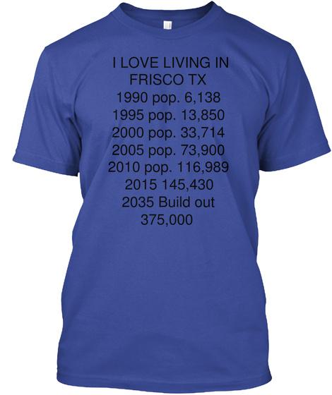 I Love Living In Frisco Tx 1990 Pop 6138 1995 Pop 13850 2000 Pop 33714 2005 Pop 73900 2010 Pop 116989 2015 145430... Deep Royal T-Shirt Front