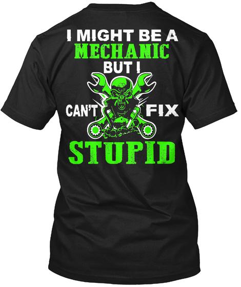 I Might Be A Mechanic But I Can't Fix Stupid Black T-Shirt Back