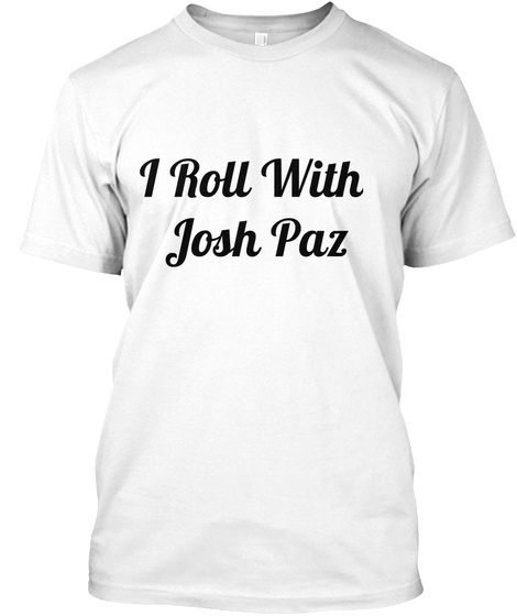 I Roll With  Josh Paz White T-Shirt Front