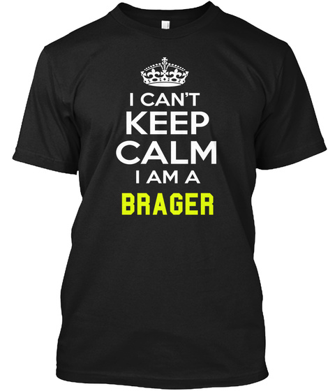 I Cant Keep Calm I Am A Brager Black T-Shirt Front