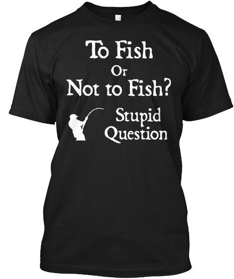 To Fish Or Not To Fish Stupid Question Black T-Shirt Front