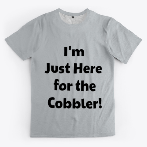 I'm Just Here For The Cobbler. Light Grey T-Shirt Front