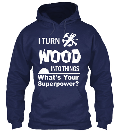 I Turn Wood Into Things What's Your Superpower?😉 Navy T-Shirt Front