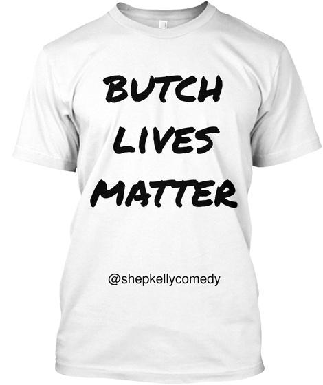 Butch Lives Matter @Shepkellycomedy White T-Shirt Front