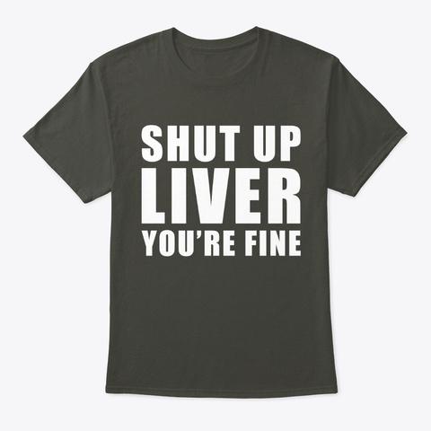 Shut Up Liver You're Fine Smoke Gray T-Shirt Front