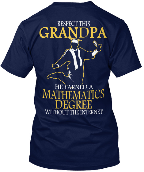 Respect This Grandpa He Earned A Mathematics Degree Without The Internet Navy T-Shirt Back