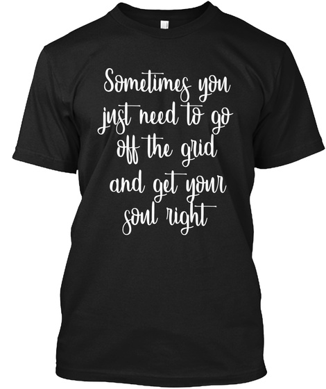 Sometimes You Just Need To Go Off The Grid And Get Your Soul Right Black T-Shirt Front
