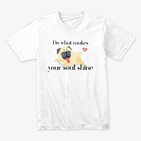 Do What Makes Your Soul Shine. Pug. White T-Shirt Front